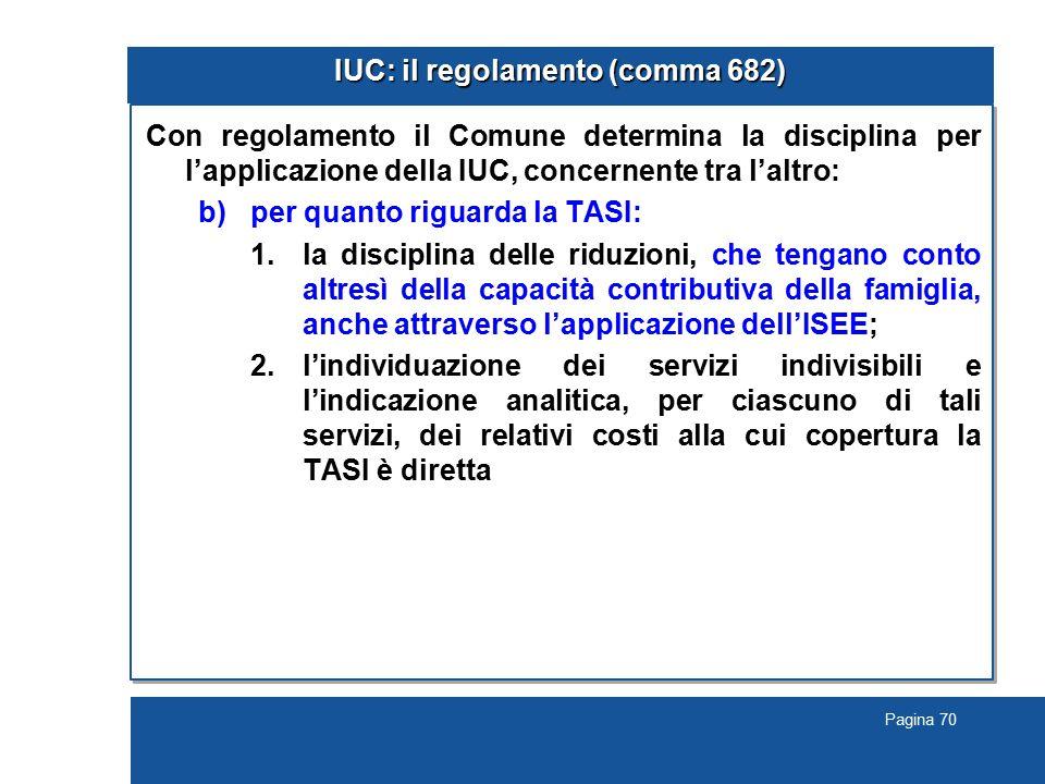 Pagina 70 IUC: il regolamento (comma 682) Con regolamento il Comune determina la disciplina per l'applicazione della IUC, concernente tra l'altro: b)per quanto riguarda la TASI: 1.la disciplina delle riduzioni, che tengano conto altresì della capacità contributiva della famiglia, anche attraverso l'applicazione dell'ISEE; 2.l'individuazione dei servizi indivisibili e l'indicazione analitica, per ciascuno di tali servizi, dei relativi costi alla cui copertura la TASI è diretta