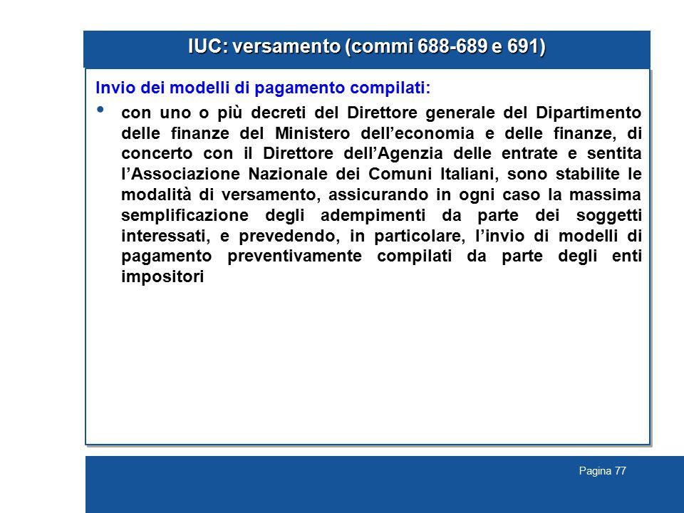Pagina 77 IUC: versamento (commi 688-689 e 691) Invio dei modelli di pagamento compilati: con uno o più decreti del Direttore generale del Dipartimento delle finanze del Ministero dell'economia e delle finanze, di concerto con il Direttore dell'Agenzia delle entrate e sentita l'Associazione Nazionale dei Comuni Italiani, sono stabilite le modalità di versamento, assicurando in ogni caso la massima semplificazione degli adempimenti da parte dei soggetti interessati, e prevedendo, in particolare, l'invio di modelli di pagamento preventivamente compilati da parte degli enti impositori