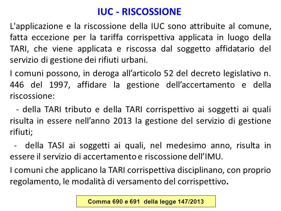 IUC - RISCOSSIONE L'applicazione e la riscossione della IUC sono attribuite al comune, fatta eccezione per la tariffa corrispettiva applicata in luogo