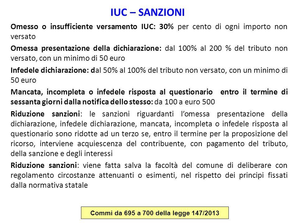 IUC – SANZIONI Omesso o insufficiente versamento IUC: 30% per cento di ogni importo non versato Omessa presentazione della dichiarazione: dal 100% al