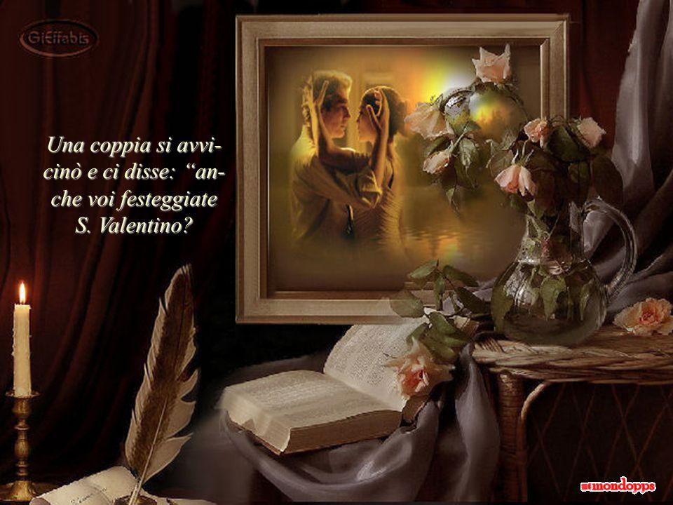 Una coppia si avvi- cinò e ci disse: an- che voi festeggiate S. Valentino?