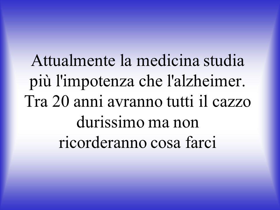 Attualmente la medicina studia più l'impotenza che l'alzheimer. Tra 20 anni avranno tutti il cazzo durissimo ma non ricorderanno cosa farci
