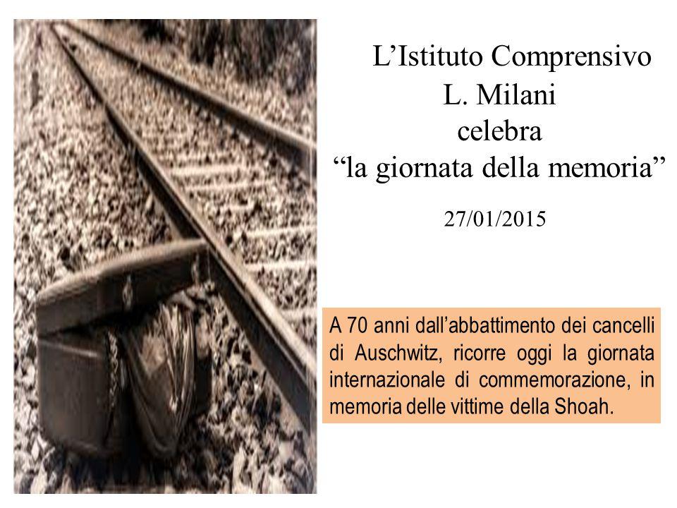 """L'Istituto Comprensivo L. Milani celebra """"la giornata della memoria"""" 27/01/2015 A 70 anni dall'abbattimento dei cancelli di Auschwitz, ricorre oggi la"""