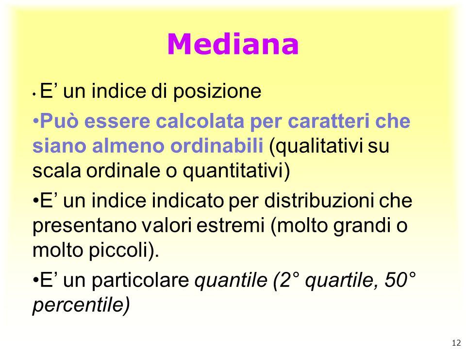 Mediana 12 E' un indice di posizione Può essere calcolata per caratteri che siano almeno ordinabili (qualitativi su scala ordinale o quantitativi) E'