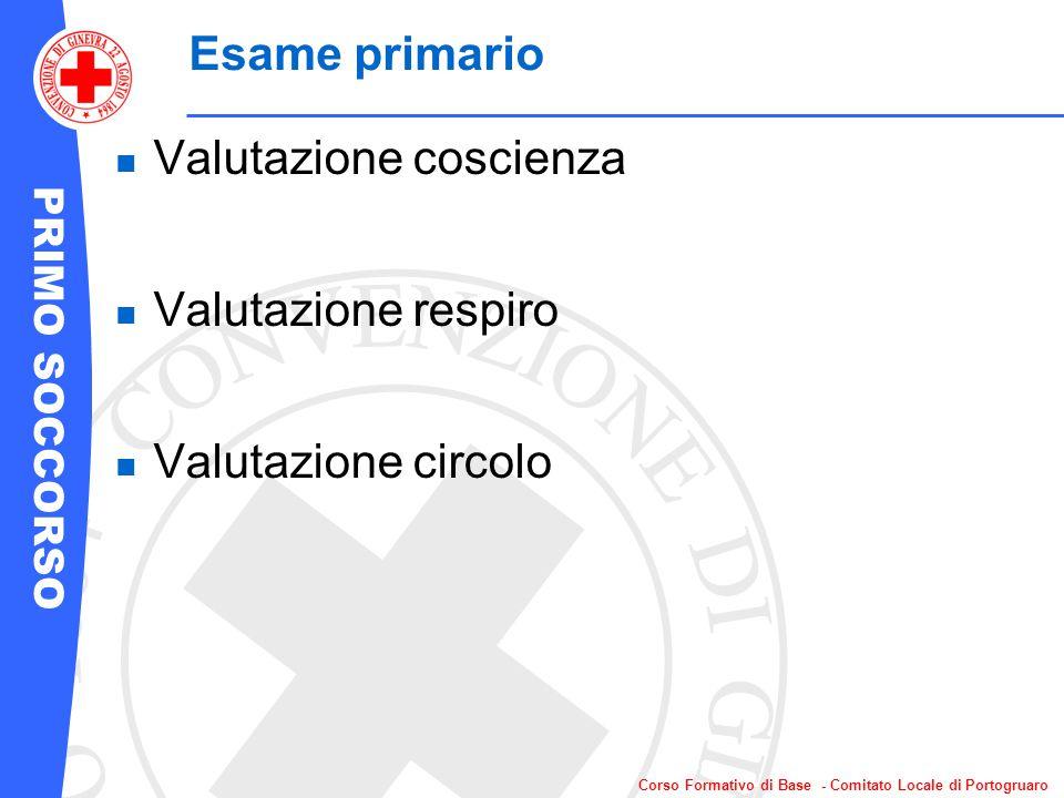 PRIMO SOCCORSO Corso Formativo di Base - Comitato Locale di Portogruaro Esame primario Valutazione coscienza Valutazione respiro Valutazione circolo