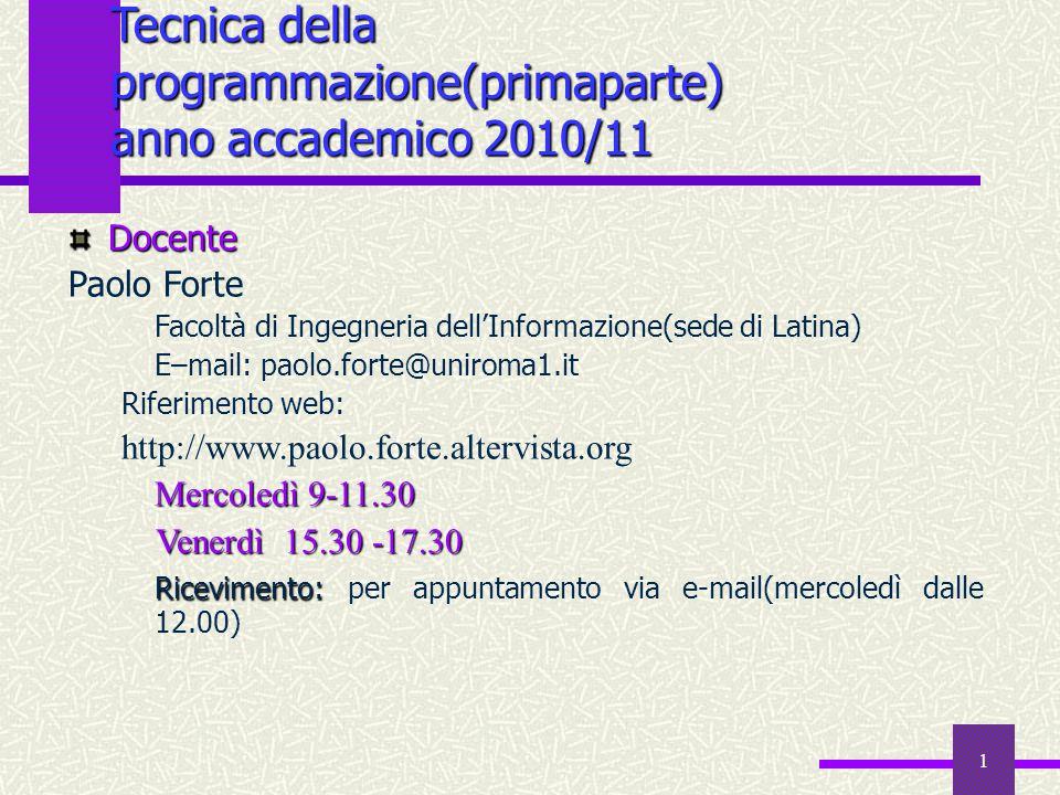 1 Tecnica della programmazione(primaparte) anno accademico 2010/11 Docente Paolo Forte Facoltà di Ingegneria dell'Informazione(sede di Latina) E–mail: paolo.forte@uniroma1.it Riferimento web: http://www.paolo.forte.altervista.org Mercoledì 9-11.30 Venerdì 15.30 -17.30 Venerdì 15.30 -17.30 Ricevimento: Ricevimento: per appuntamento via e-mail(mercoledì dalle 12.00)