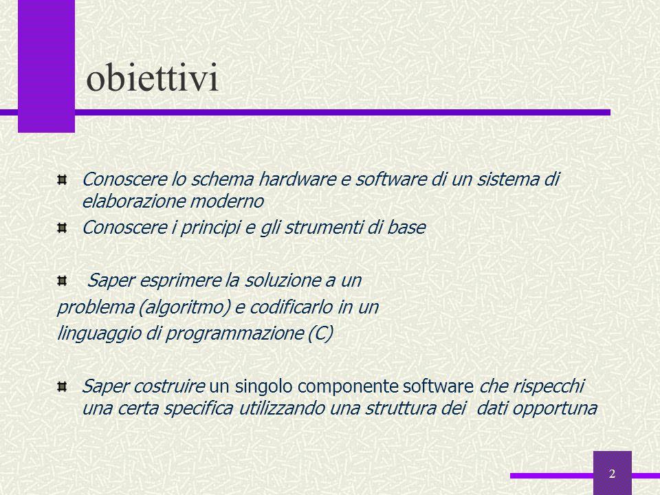 3 Programma del corso  1 La struttura generale di un sistema di elaborazione La struttura generale di un sistema di elaborazione La struttura generale di un sistema operativo La struttura generale di un sistema operativo L'algebra di Boole; i sistemi di numerazione; la rappresentazione dei dati e l'aritmetica degli elaboratori L'algebra di Boole; i sistemi di numerazione; la rappresentazione dei dati e l'aritmetica degli elaboratori Analisi e programmazione; algoritmi e loro proprietà; i linguaggi per la formalizzazione di algoritmi: diagrammi a blocchi e pseudocodifica Analisi e programmazione; algoritmi e loro proprietà; i linguaggi per la formalizzazione di algoritmi: diagrammi a blocchi e pseudocodifica Introduzione alla programmazione; i linguaggi di programmazione di alto livello: storia del linguaggio C Introduzione alla programmazione; i linguaggi di programmazione di alto livello: storia del linguaggio C