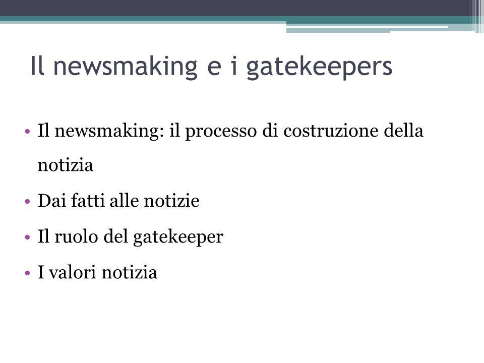 Il newsmaking e i gatekeepers Il newsmaking: il processo di costruzione della notizia Dai fatti alle notizie Il ruolo del gatekeeper I valori notizia