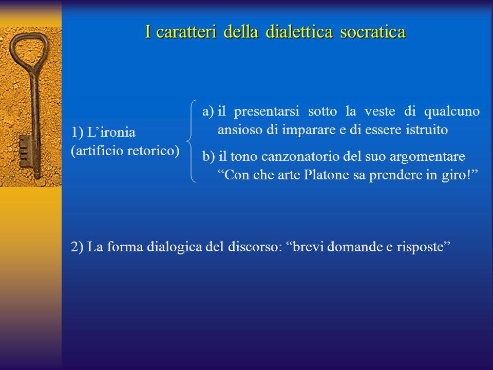 I caratteri della dialettica socratica 1) L'ironia (artificio retorico) a)il presentarsi sotto la veste di qualcuno ansioso di imparare e di essere is