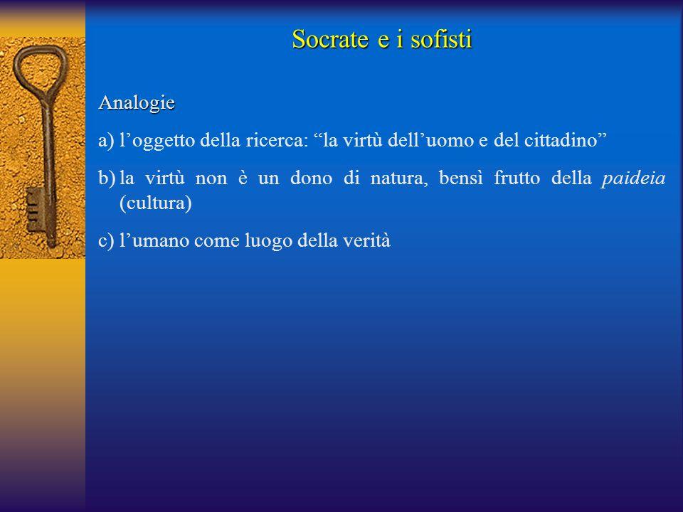 """Socrate e i sofisti Analogie a)l'oggetto della ricerca: """"la virtù dell'uomo e del cittadino"""" b)la virtù non è un dono di natura, bensì frutto della pa"""