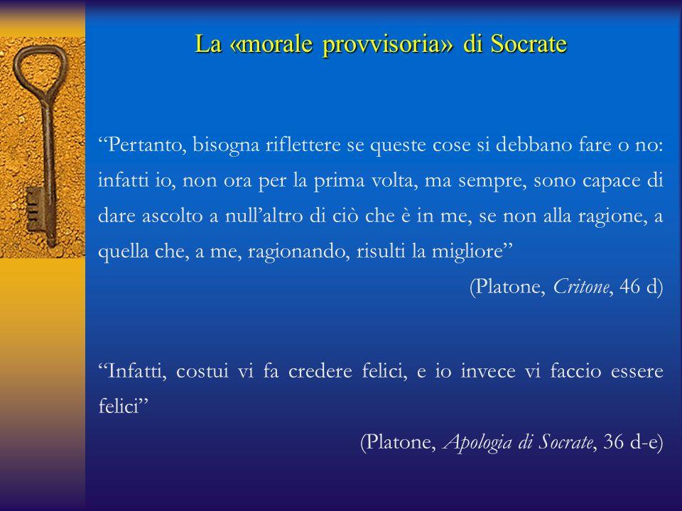 """La «morale provvisoria» di Socrate """"Pertanto, bisogna riflettere se queste cose si debbano fare o no: infatti io, non ora per la prima volta, ma sempr"""