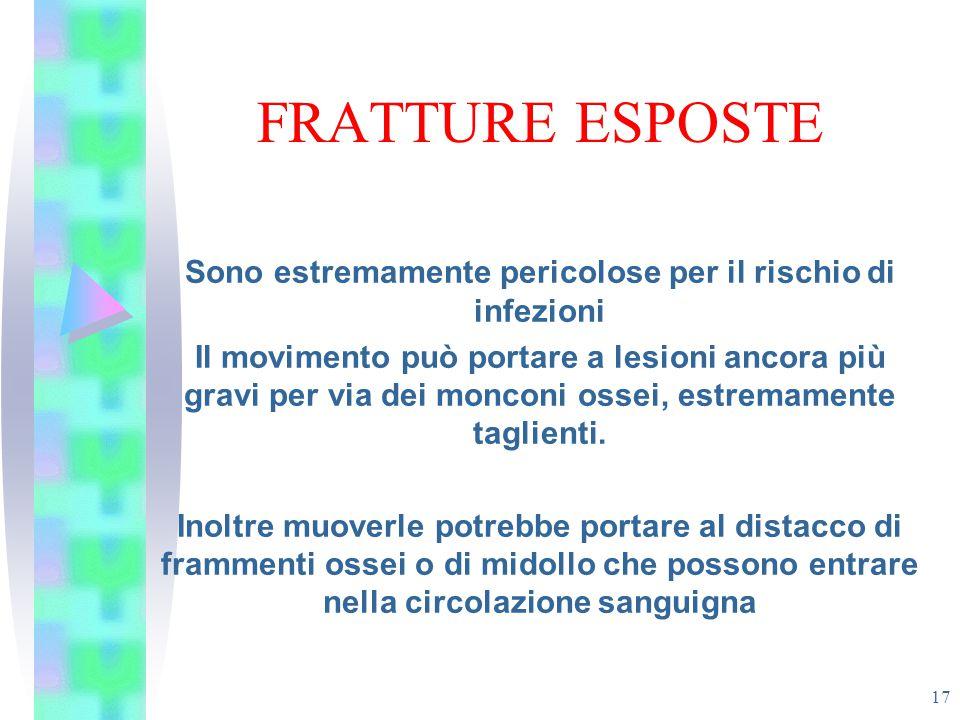 FRATTURE ESPOSTE 17 Sono estremamente pericolose per il rischio di infezioni Il movimento può portare a lesioni ancora più gravi per via dei monconi o