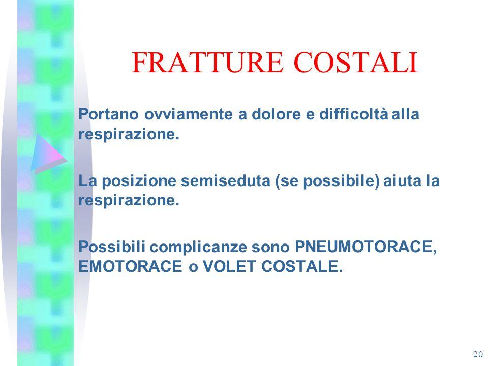 FRATTURE COSTALI 20 Portano ovviamente a dolore e difficoltà alla respirazione. La posizione semiseduta (se possibile) aiuta la respirazione. Possibil