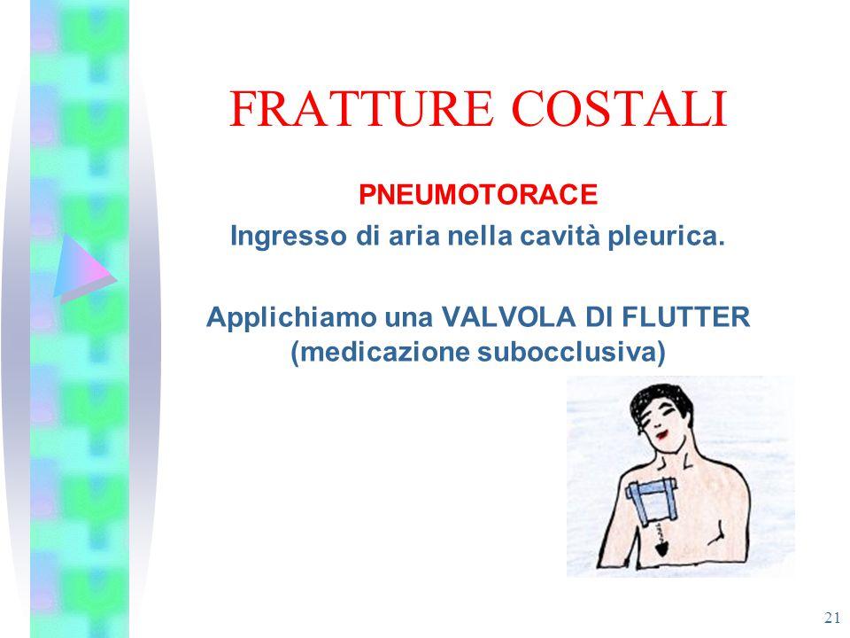 FRATTURE COSTALI 21 PNEUMOTORACE Ingresso di aria nella cavità pleurica. Applichiamo una VALVOLA DI FLUTTER (medicazione subocclusiva)