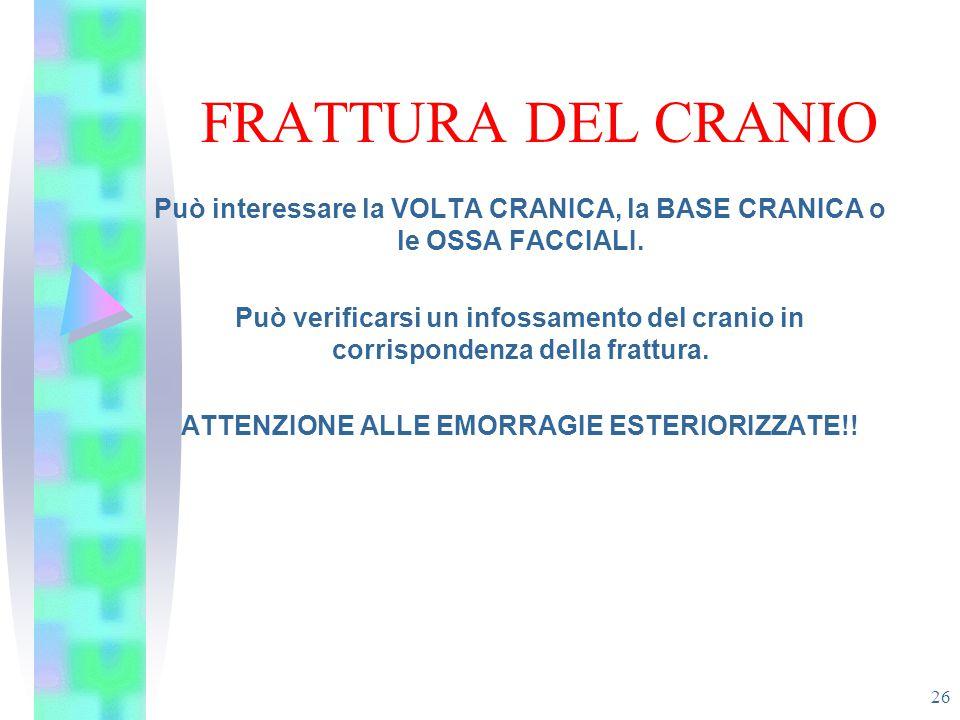 FRATTURA DEL CRANIO 26 Può interessare la VOLTA CRANICA, la BASE CRANICA o le OSSA FACCIALI. Può verificarsi un infossamento del cranio in corrisponde