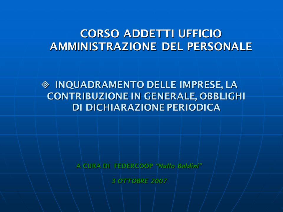 CORSO ADDETTI UFFICIO AMMINISTRAZIONE DEL PERSONALE  INQUADRAMENTO DELLE IMPRESE, LA CONTRIBUZIONE IN GENERALE, OBBLIGHI DI DICHIARAZIONE PERIODICA A CURA DI FEDERCOOP Nullo Baldini 3 OTTOBRE 2007