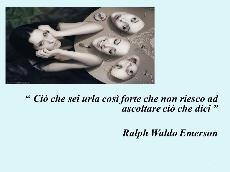 """"""" Ciò che sei urla così forte che non riesco ad ascoltare ciò che dici """" Ralph Waldo Emerson 4"""