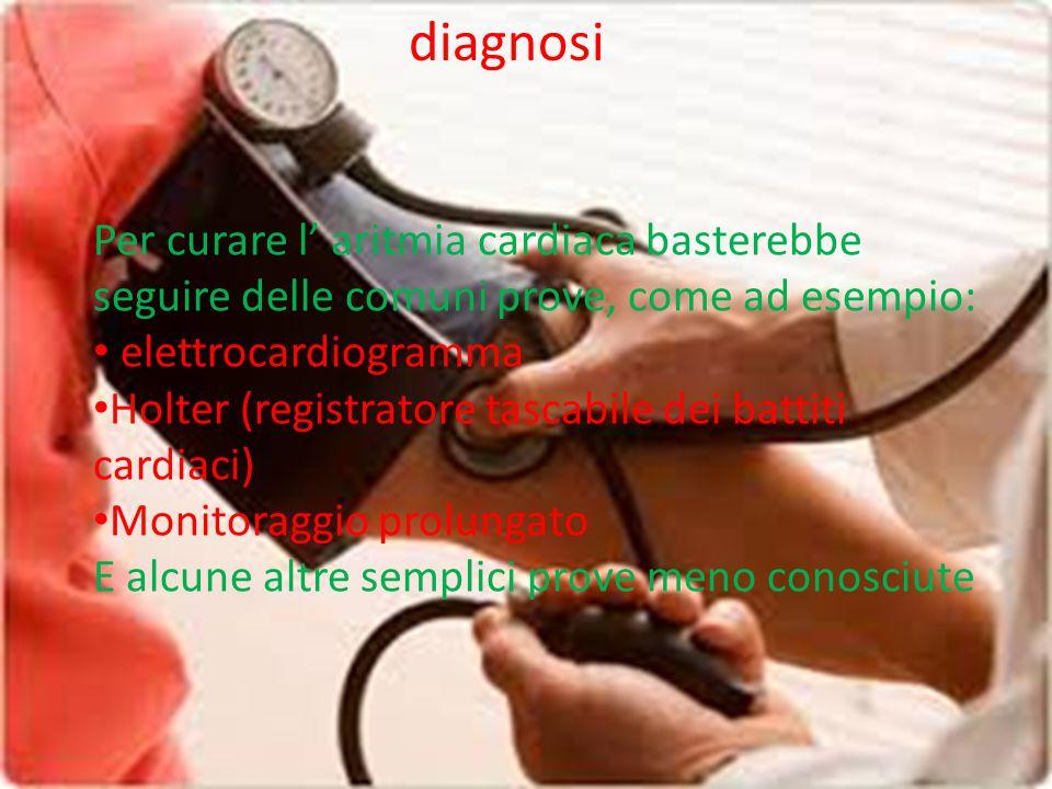 diagnosi Per curare l' aritmia cardiaca basterebbe seguire delle comuni prove, come ad esempio: elettrocardiogramma Holter (registratore tascabile dei battiti cardiaci) Monitoraggio prolungato E alcune altre semplici prove meno conosciute