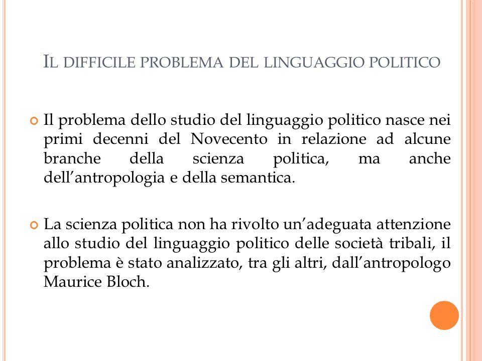 I L DIFFICILE PROBLEMA DEL LINGUAGGIO POLITICO Il problema dello studio del linguaggio politico nasce nei primi decenni del Novecento in relazione ad alcune branche della scienza politica, ma anche dell'antropologia e della semantica.