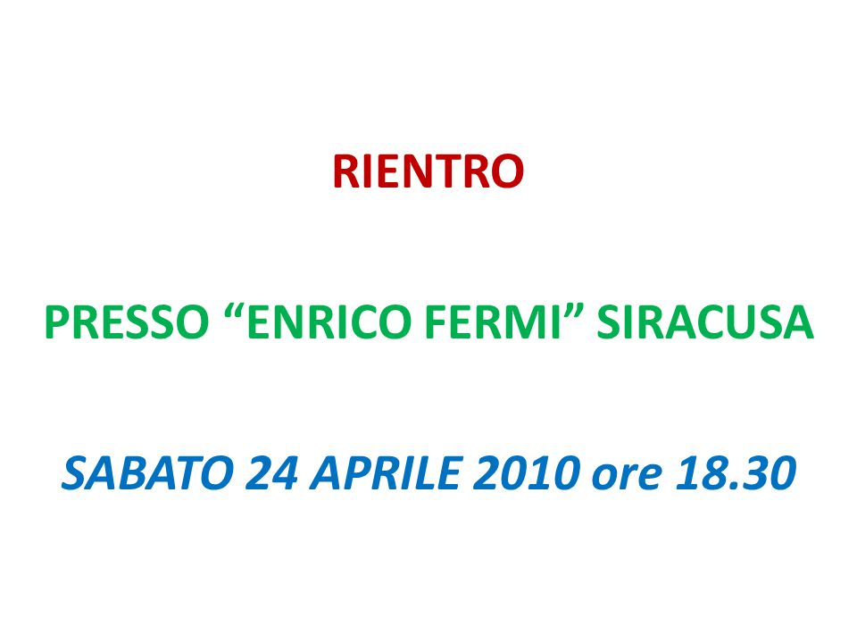 """RIENTRO PRESSO """"ENRICO FERMI"""" SIRACUSA SABATO 24 APRILE 2010 ore 18.30"""