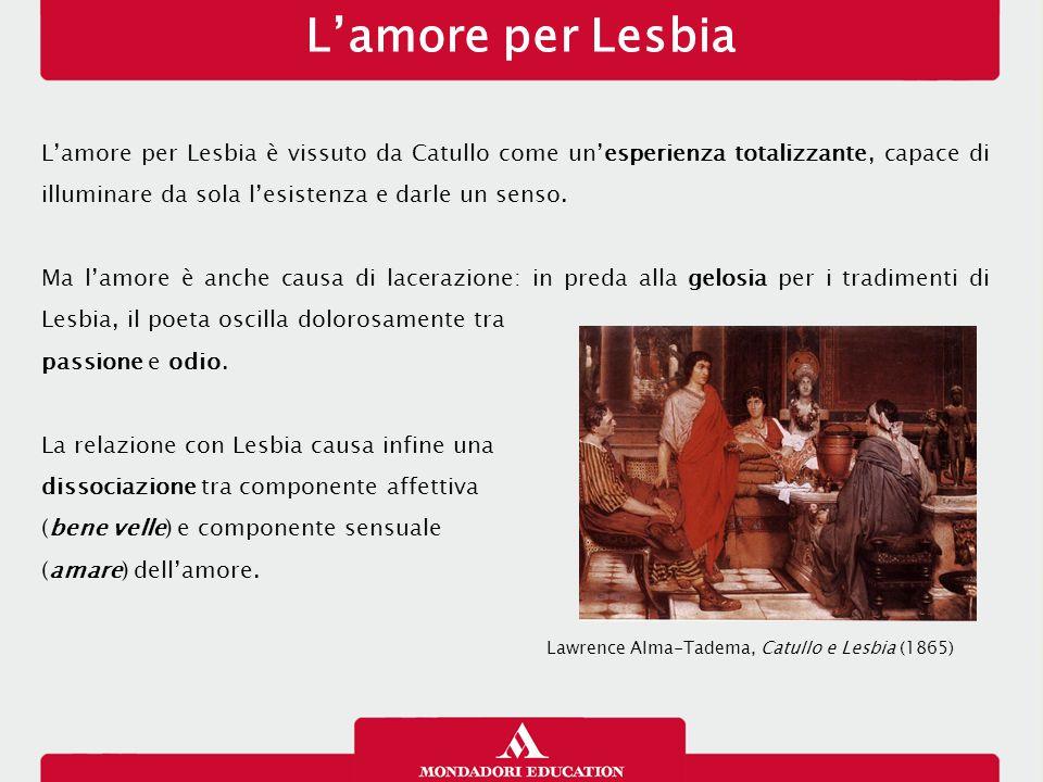 L'amore per Lesbia L'amore per Lesbia è vissuto da Catullo come un'esperienza totalizzante, capace di illuminare da sola l'esistenza e darle un senso.