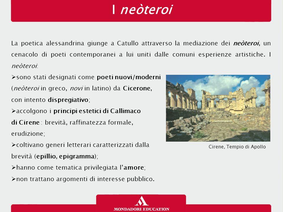 I neòteroi La poetica alessandrina giunge a Catullo attraverso la mediazione dei neòteroi, un cenacolo di poeti contemporanei a lui uniti dalle comuni
