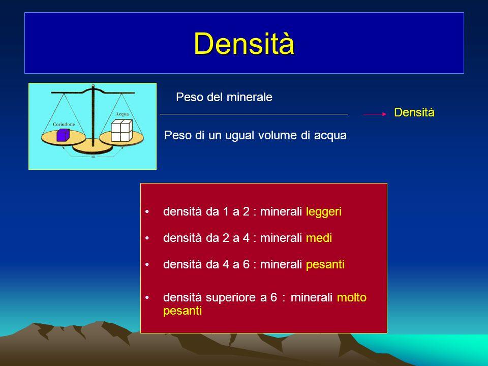 Densità densità da 1 a 2 : minerali leggeri densità da 2 a 4 : minerali medi densità da 4 a 6 : minerali pesanti densità superiore a 6 : minerali molt