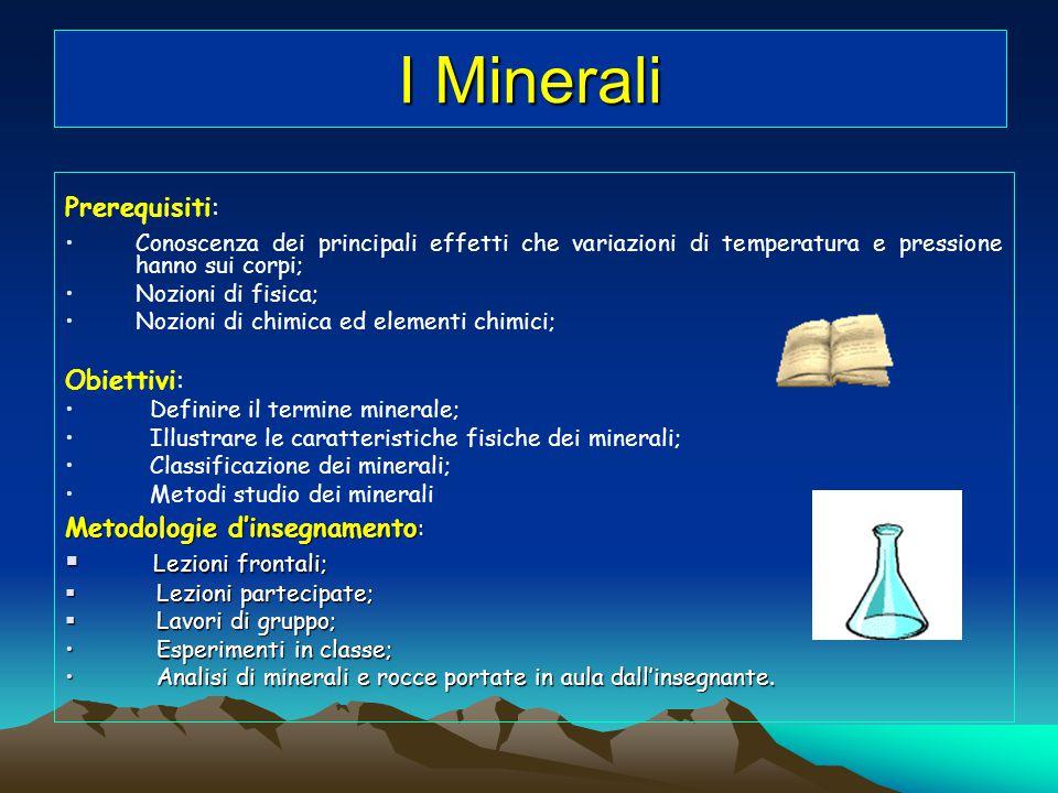 I Minerali Prerequisiti: Conoscenza dei principali effetti che variazioni di temperatura e pressione hanno sui corpi; Nozioni di fisica; Nozioni di ch