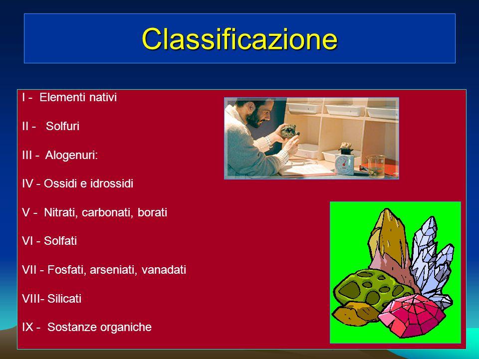 Classificazione In base alla composizione chimica, i minerali si dividono nelle seguenti classi: I - Elementi nativi II - Solfuri III - Alogenuri IV -