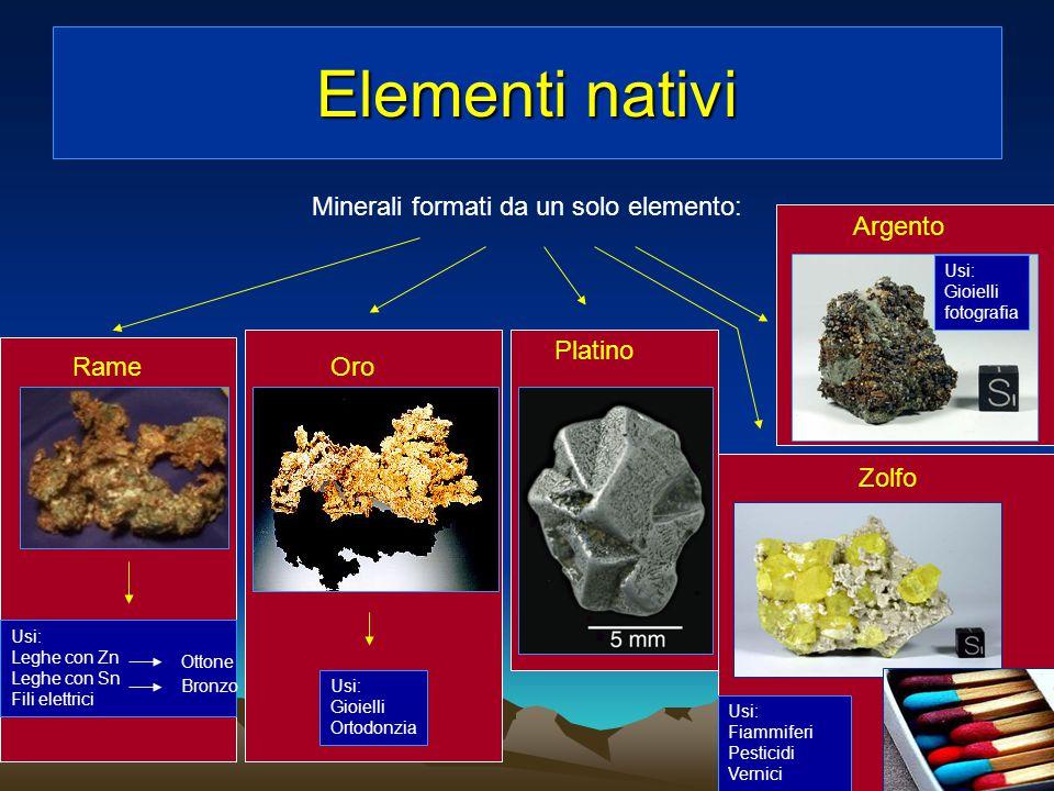 Elementi nativi Minerali formati da un solo elemento: RameOro Platino Zolfo Argento Usi: Gioielli fotografia Usi: Fiammiferi Pesticidi Vernici Usi: Gi