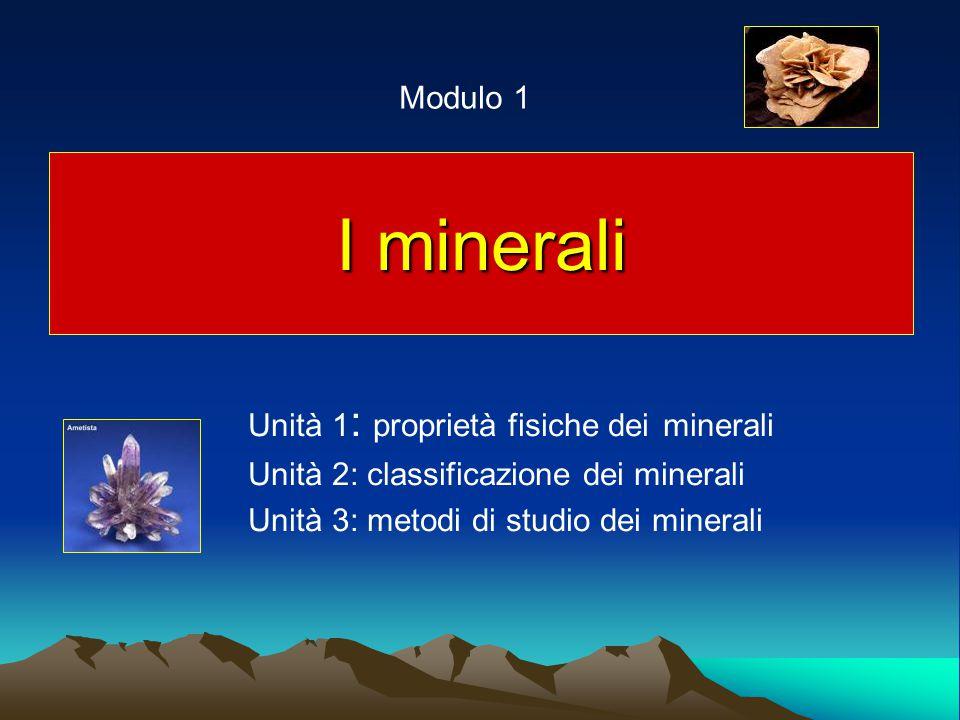 I minerali Unità 1 : proprietà fisiche dei minerali Unità 2: classificazione dei minerali Unità 3: metodi di studio dei minerali Modulo 1