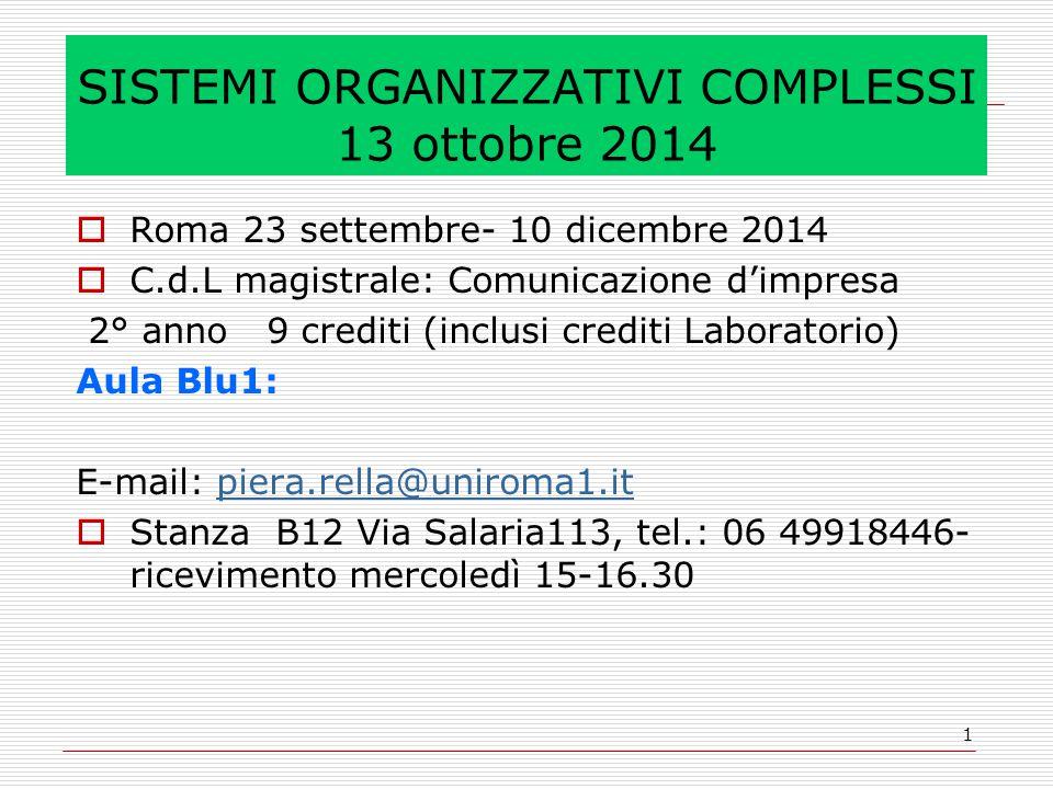 1 SISTEMI ORGANIZZATIVI COMPLESSI 13 ottobre 2014  Roma 23 settembre- 10 dicembre 2014  C.d.L magistrale: Comunicazione d'impresa 2° anno 9 crediti (inclusi crediti Laboratorio) Aula Blu1: E-mail: piera.rella@uniroma1.itpiera.rella@uniroma1.it  Stanza B12 Via Salaria113, tel.: 06 49918446- ricevimento mercoledì 15-16.30