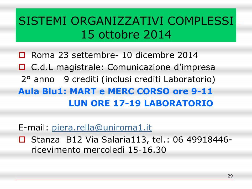 29 SISTEMI ORGANIZZATIVI COMPLESSI 15 ottobre 2014  Roma 23 settembre- 10 dicembre 2014  C.d.L magistrale: Comunicazione d'impresa 2° anno 9 crediti (inclusi crediti Laboratorio) Aula Blu1: MART e MERC CORSO ore 9-11 LUN ORE 17-19 LABORATORIO E-mail: piera.rella@uniroma1.itpiera.rella@uniroma1.it  Stanza B12 Via Salaria113, tel.: 06 49918446- ricevimento mercoledì 15-16.30