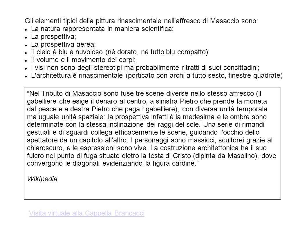 Gli elementi tipici della pittura rinascimentale nell affresco di Masaccio sono: La natura rappresentata in maniera scientifica; La prospettiva; La prospettiva aerea; Il cielo è blu e nuvoloso (né dorato, né tutto blu compatto) Il volume e il movimento dei corpi; I visi non sono degli stereotipi ma probabilmente ritratti di suoi concittadini; L architettura è rinascimentale (porticato con archi a tutto sesto, finestre quadrate) Nel Tributo di Masaccio sono fuse tre scene diverse nello stesso affresco (il gabelliere che esige il denaro al centro, a sinistra Pietro che prende la moneta dal pesce e a destra Pietro che paga i gabelliere), con diversa unità temporale ma uguale unità spaziale: la prospettiva infatti è la medesima e le ombre sono determinate con la stessa inclinazione dei raggi del sole.