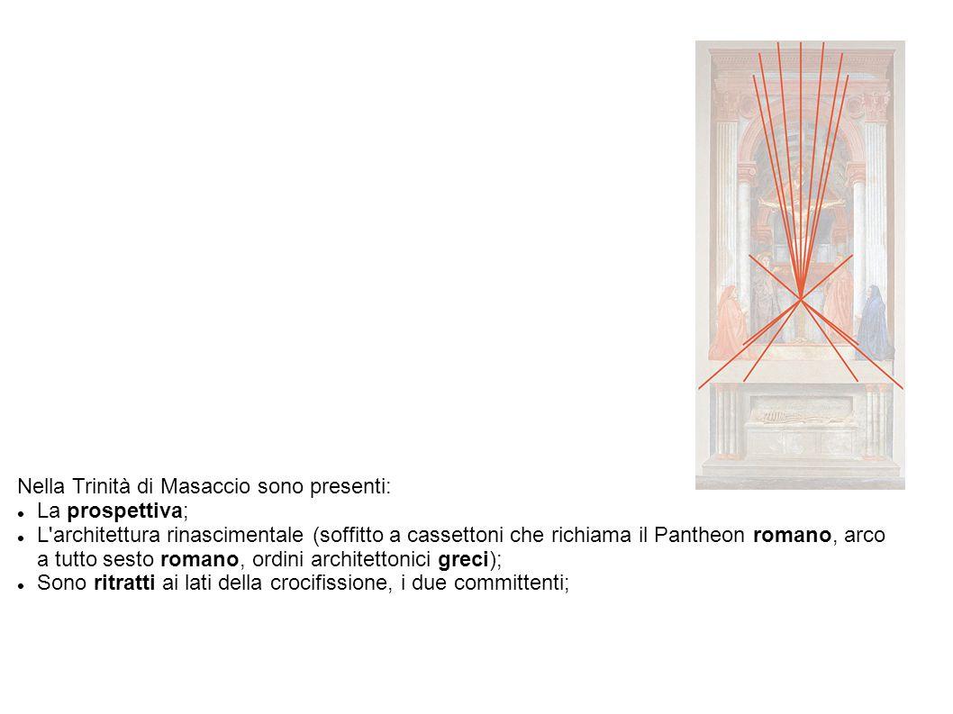 Nella Trinità di Masaccio sono presenti: La prospettiva; L architettura rinascimentale (soffitto a cassettoni che richiama il Pantheon romano, arco a tutto sesto romano, ordini architettonici greci); Sono ritratti ai lati della crocifissione, i due committenti;
