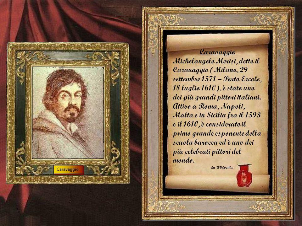 Caravaggio Michelangelo Merisi, detto il Caravaggio (Milano, 29 settembre 1571 – Porto Ercole, 18 luglio 1610), è stato uno dei più grandi pittori italiani.