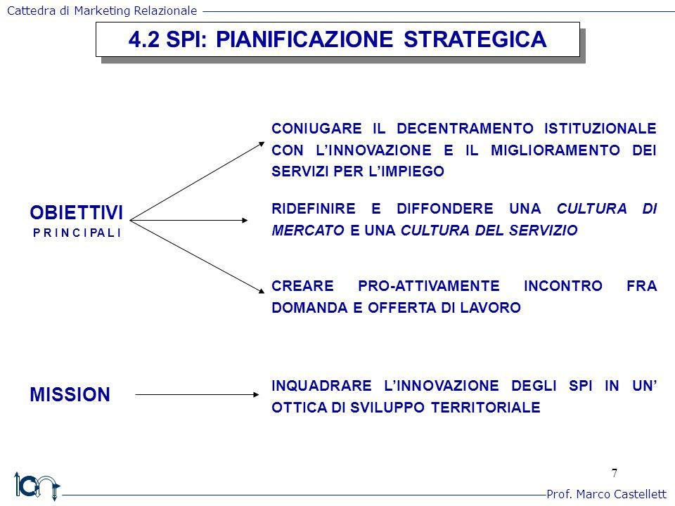 8 4.3 SPI: PIANIFICAZIONE OPERATIVA E POLITICHE DI PRODOTTO/SERVIZIO 4.3 SPI: PIANIFICAZIONE OPERATIVA E POLITICHE DI PRODOTTO/SERVIZIO SERVIZIO INTANGIBILITA' INSEPARABILITA' ETEROGENEITA' DEL PRODOTTO DI EROGAZIONE E FRUIZIONE DEGLI STANDARD DI QUALITA' SERVIZI AL PUBBLICO IMPIEGO = OFFERTA DI: - INCONTRO DOMANDA E OFFERTA DI LAVORO - INFORMAZIONE E CONSULENZA IN MATERIA DI LAVORO - PROMOZIONE DI ACCESSO E DI QUALIFICAZIONE PROFESSIONALE CITTADINI AZIENDE - MIGLIORARE LA PROPRIA OCCUPABILITA' - (RI)POSIZIONARSI PROFESSIONALMENTE - INDIVIDUARE PROFESSIONALITA' ADEGUATE - MIGLIORARE LE PROPRIE ATTIVITA' NECESSITA' DI UNA PROSPETTIVA GESTIONALE DI MKTG DEI SERVIZI OBIETTIVO DELLA SODDISFAZIONE DEL CITTADINO/UTENTE E IMPRESE Prof.