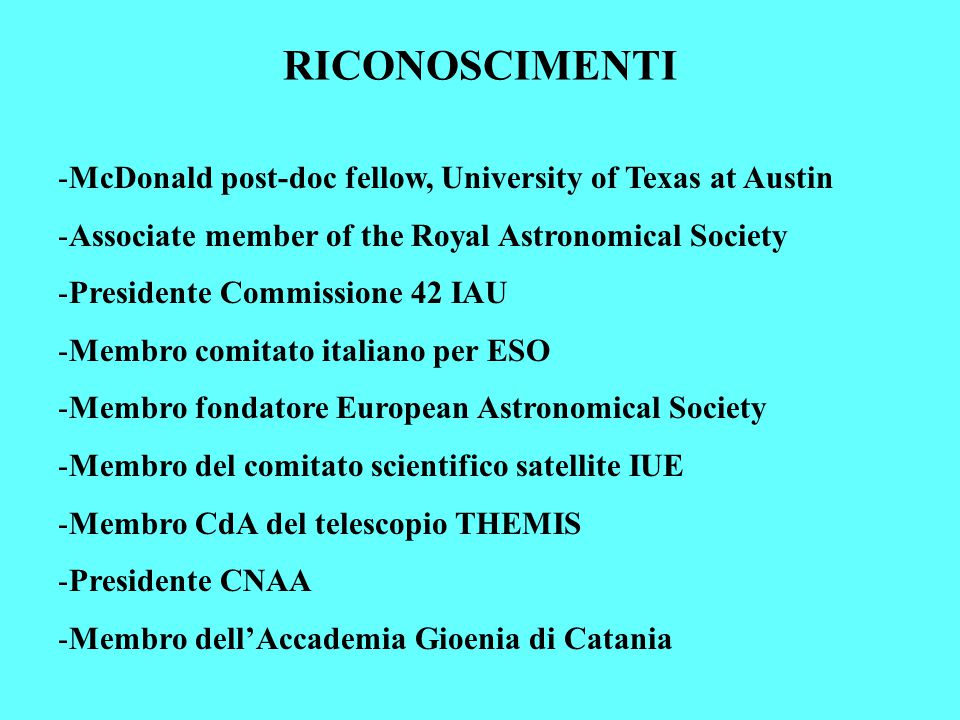 RICONOSCIMENTI -McDonald post-doc fellow, University of Texas at Austin -Associate member of the Royal Astronomical Society -Presidente Commissione 42