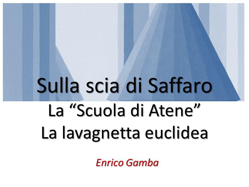 E NRICO G AMBA :: Sulla scia di Saffaro Sulla scia di Saffaro La Scuola di Atene La lavagnetta euclidea Enrico Gamba