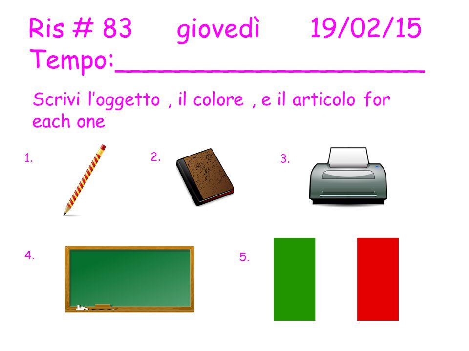 Ris # 83 giovedì19/02/15 Tempo:___________________ Scrivi l'oggetto, il colore, e il articolo for each one 1.