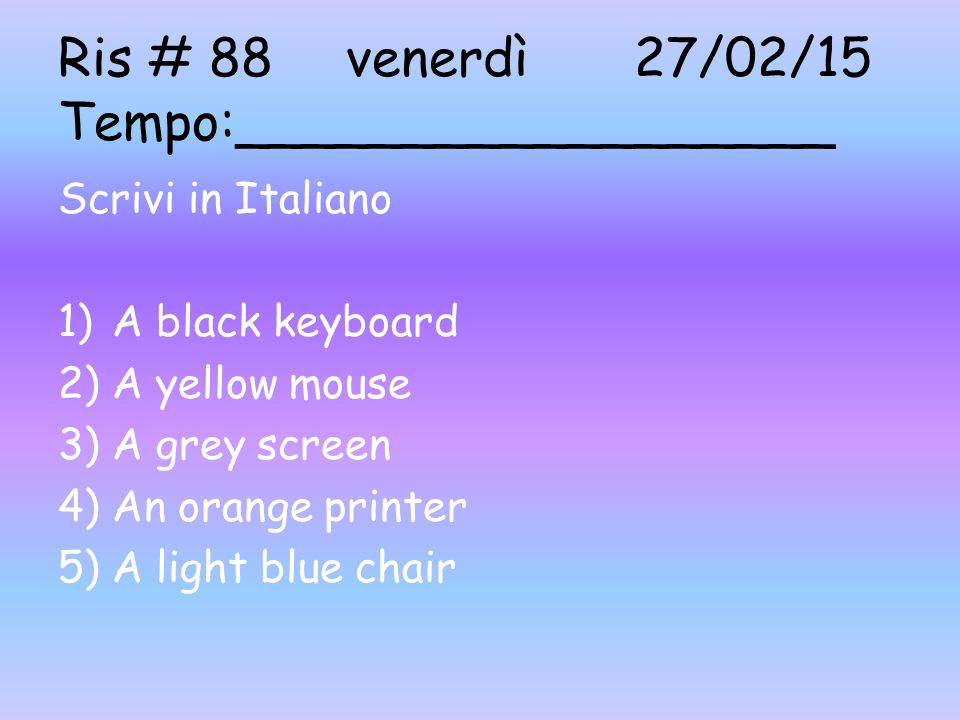 Ris # 88venerdì27/02/15 Tempo:__________________ Scrivi in Italiano 1)A black keyboard 2)A yellow mouse 3)A grey screen 4)An orange printer 5)A light