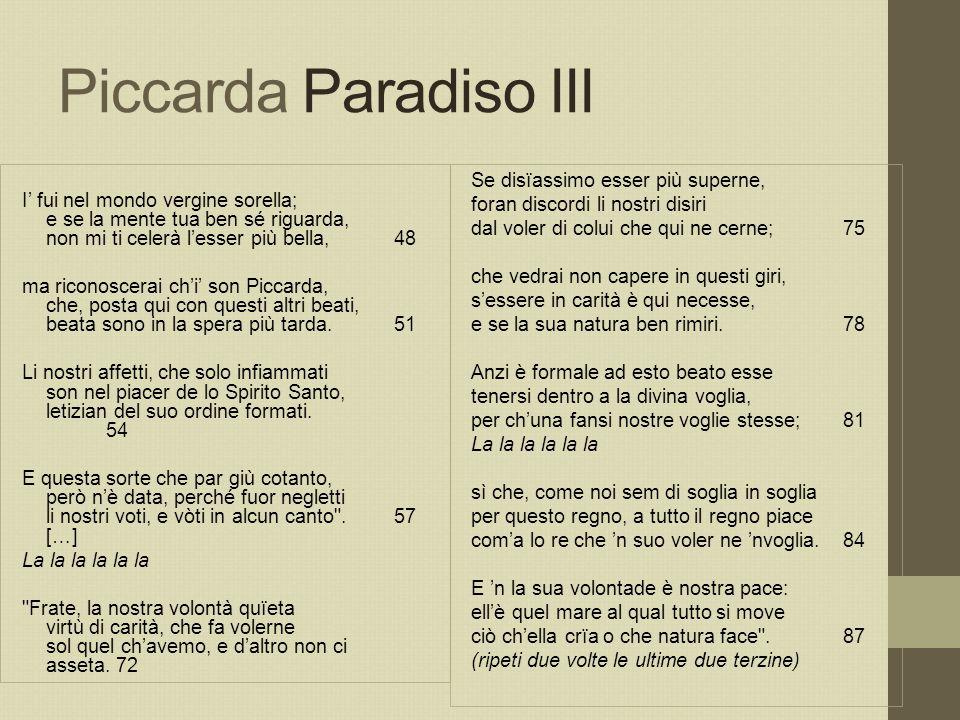 Piccarda Paradiso III I' fui nel mondo vergine sorella; e se la mente tua ben sé riguarda, non mi ti celerà l'esser più bella,48 ma riconoscerai ch'i'