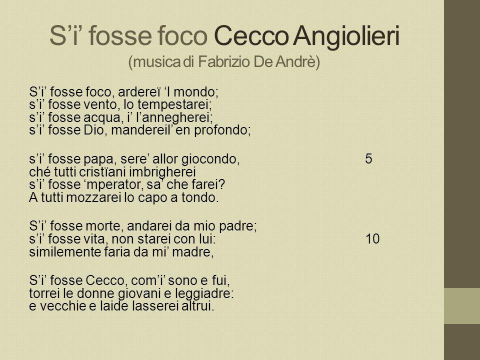 S'i' fosse foco Cecco Angiolieri (musica di Fabrizio De Andrè) S'i' fosse foco, ardereï 'l mondo; s'i' fosse vento, lo tempestarei; s'i' fosse acqua,