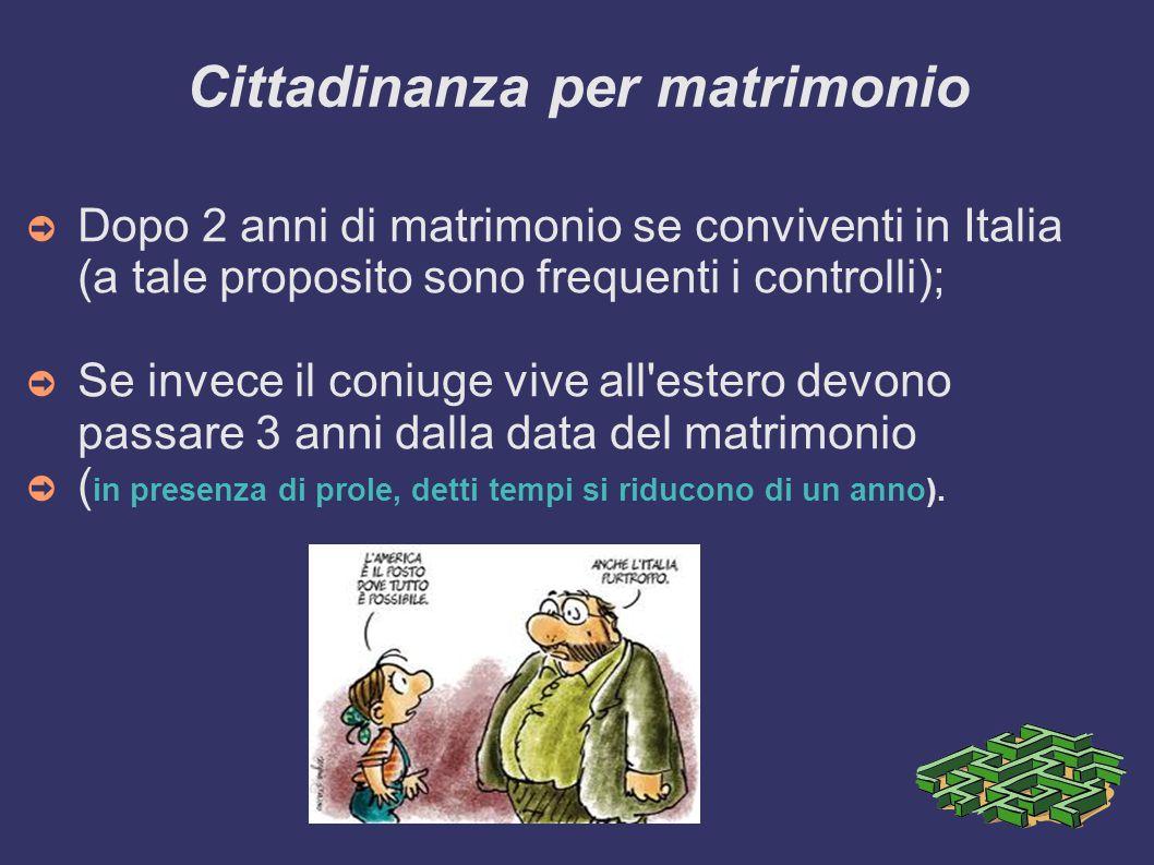 Cittadinanza per matrimonio ➲ Dopo 2 anni di matrimonio se conviventi in Italia (a tale proposito sono frequenti i controlli); ➲ Se invece il coniuge