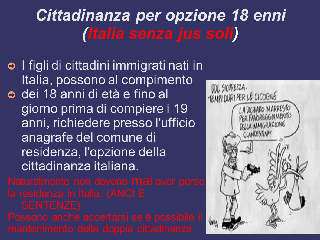 Cittadinanza per opzione 18 enni (Italia senza jus soli) ➲ I figli di cittadini immigrati nati in Italia, possono al compimento ➲ dei 18 anni di età e fino al giorno prima di compiere i 19 anni, richiedere presso l ufficio anagrafe del comune di residenza, l opzione della cittadinanza italiana.