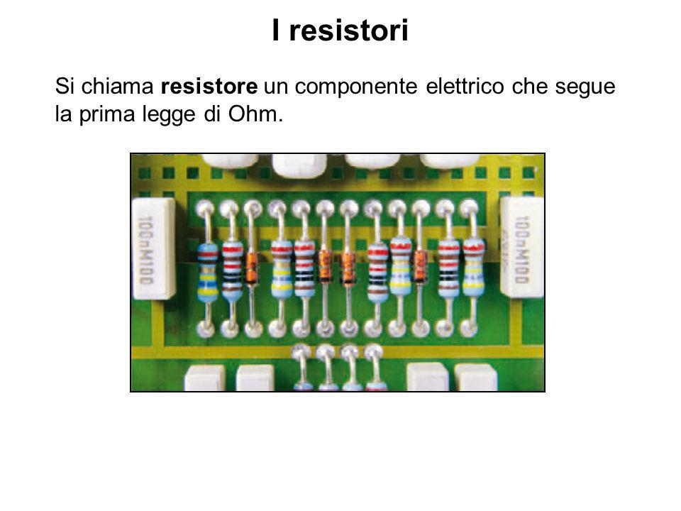 I resistori Si chiama resistore un componente elettrico che segue la prima legge di Ohm.