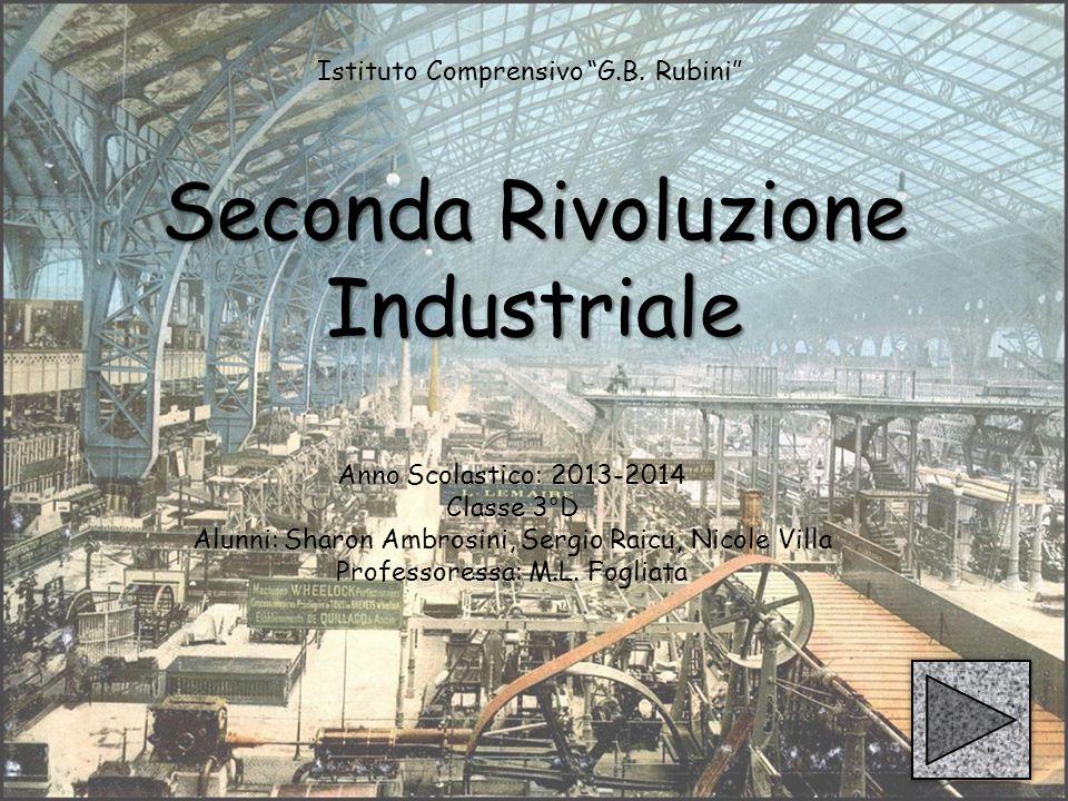 Seconda Rivoluzione Industriale Anno Scolastico: 2013-2014 Classe 3°D Alunni: Sharon Ambrosini, Sergio Raicu, Nicole Villa Professoressa: M.L.