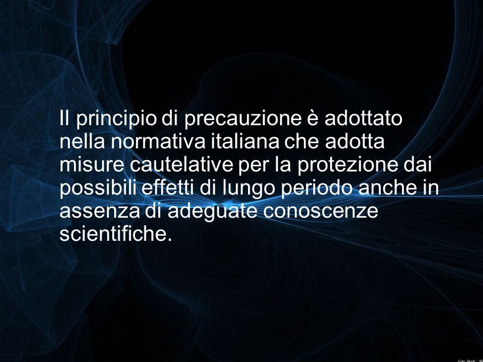 Il principio di precauzione è adottato nella normativa italiana che adotta misure cautelative per la protezione dai possibili effetti di lungo periodo