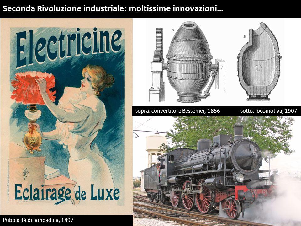 Seconda Rivoluzione industriale: moltissime innovazioni… Pubblicità di lampadina, 1897 sopra: convertitore Bessemer, 1856 sotto: locomotiva, 1907