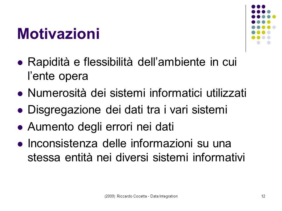 (2009) Riccardo Cocetta - Data Integration12 Rapidità e flessibilità dell'ambiente in cui l'ente opera Numerosità dei sistemi informatici utilizzati Disgregazione dei dati tra i vari sistemi Aumento degli errori nei dati Inconsistenza delle informazioni su una stessa entità nei diversi sistemi informativi Motivazioni